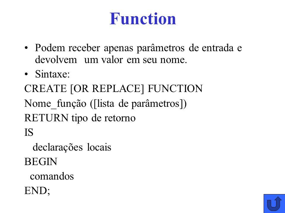 Function Podem receber apenas parâmetros de entrada e devolvem um valor em seu nome. Sintaxe: CREATE [OR REPLACE] FUNCTION.